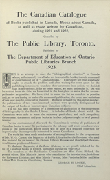 The Canadian catalogue of books published in Canada books about Canada as  well as those written by Canadians during 1921 and 1922 compiled by the public library, Toronto published by the department  of education of Ontario public libraries branch 1923. this is an attempt to meet the bibliographical situation in Canada  where unfortunately for all who are interested in books there is no annual or even biennial list of Canadian books.  Everybody felt that somebody ought to attack the problem after waiting for some years for the publishing interests to  translate their awareness into action we decided that in self-defence, if for no other reason we must undertake it. As will  be noticed from the title, we have tried in the first place to make the list as comprehensive as possible. We have tried to  make the list as complete as possible and, as we are hoping to make this an annual publication, the errors and omissions of  one year may be corrected in the next. We have included for this initial number, the publications of two years inasmuch as  these were specifically distinguished for the output of books of interest upon Canadian subjects. The list has been  compiled by a committee of publication of the department of bibliography in the public library. It includes all books about  which the committee were able to learn the necessary particulars and such pamphlets, government documents and year boos as  in their judgement ought to be of general interest. For the continuance of this work the committee is writing all  publishers of Canadian books to send the particulars to the library, and where possible review copies of the publication,  which copies will be kept in separate collection for inspection by those especially interested in recent Canadiana. The  work has been made much easier of accomplishment by the co-operation of Mr. W. O. Carson, the inspector of  public  libraries for the province, who used this material for an issue of the Ontario library review and thus helped the ever-troublesome problem of finance. To Madame Huguenin, of La Revue Moderne, we are greatly indebted for the list of Canadian  books in French, published during the year 1922. The members of the publication committee are Miss Violet Hyland, the  general editor, Miss Marjorie Jarvis, who contributed the introduction, both from the Reference Division; and Miss Myrtle  Forman, Miss Frederica Miller and Miss Lillian Muir from the circulating division. George H. Locke Chief Librarian