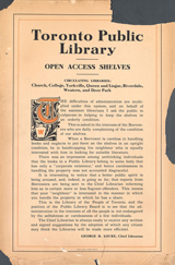 Toronto public library open access shelves circulating libraries church  collegeyorkville queen and lisgar riverdale western and deer park the difficulties of administration are multiplied under  this system and on behalf of the assistant librarians I ask the public to cooperate in helping to keep the shelves in an  orderly condition. This is asked in the interests of the borrowers who are daily complaining of the condition of our  shelves. When a borrower is careless in handling books and neglects to put them on the shelves in an upright condition, he  is handicapping his neighbour who is equally interested with him in looking for suitable literature. There was an  impression among unthinking individuals that the books in a public library belong to some body that has only a corporate  existence and hence carelessness in handling the property was not accounted disgraceful. It is interesting to notice that a  better public spirit is being aroused and, indeed, is going so far, that reports from borrowers are being sent to the chief  librarian informing him as to certain more or less flagrant offenders. This means that your neighbour is interested in the  manner in which you handle the property in which he has a share. This is the library of the people of Toronto, and the  position of the public library board is to see that the administration in the interests of all people is not endangered by  selfishness or carelessness of a few individuals. The chief librarian is always ready to receive any written and signed  suggestions by the adoption of which any citizen may think the libraries will be made more efficient. George h. locke,  chief librarian